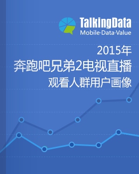 TalkingData-2015年《奔跑吧兄弟2》电视直播观看人群用户画像报告